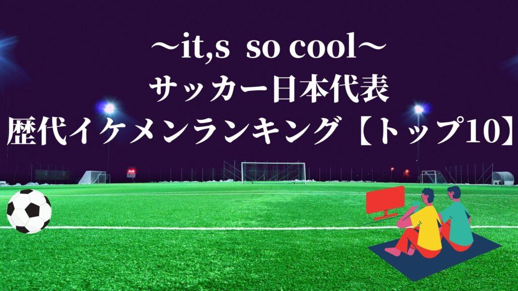 サッカー日本代表 歴代 イケメン